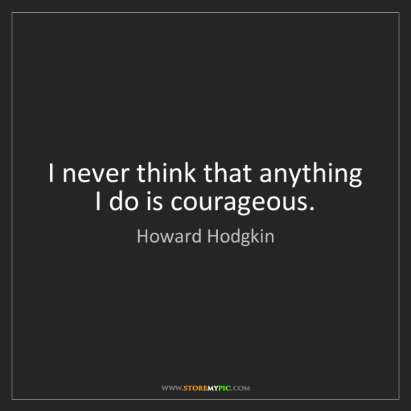 Howard Hodgkin: I never think that anything I do is courageous.