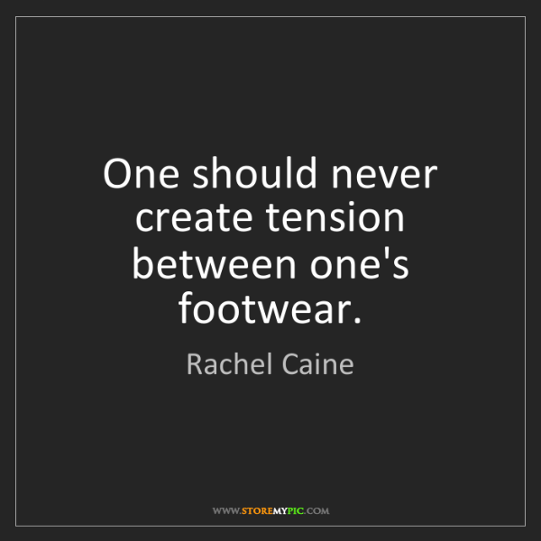 Rachel Caine: One should never create tension between one's footwear.