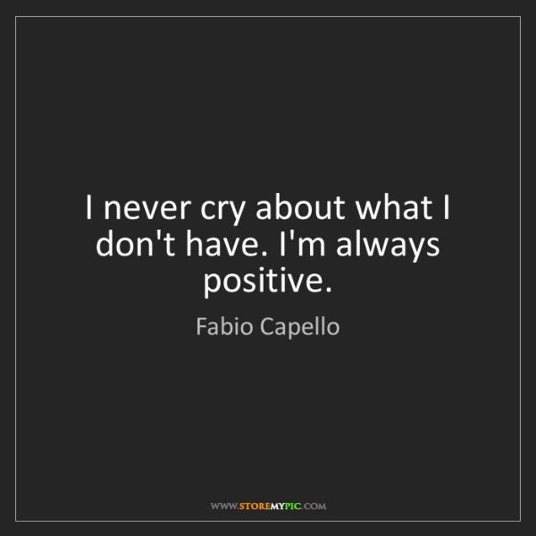 Fabio Capello: I never cry about what I don't have. I'm always positive.