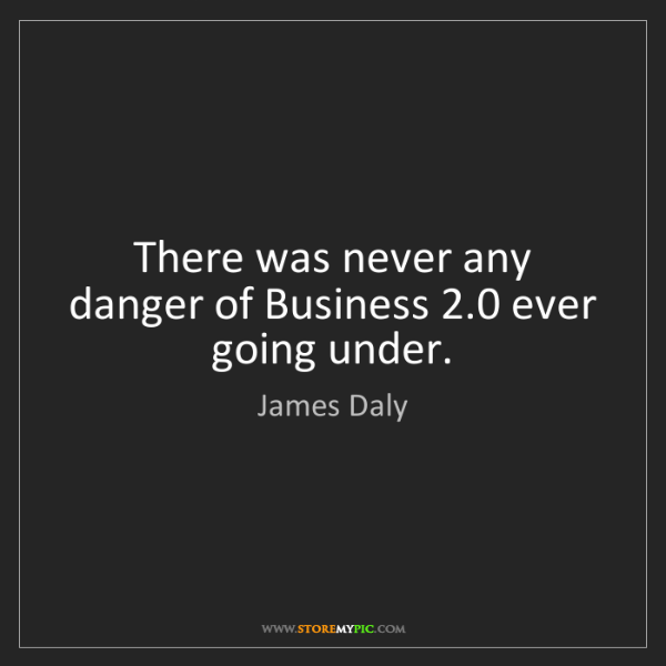 James Daly: There was never any danger of Business 2.0 ever going...