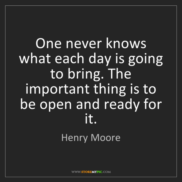 Henry Moore: One never knows what each day is going to bring. The...