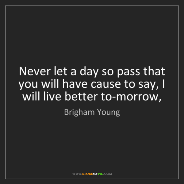Brigham Young: Never let a day so pass that you will have cause to say,...