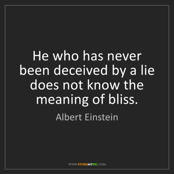 Albert Einstein: He who has never been deceived by a lie does not know...