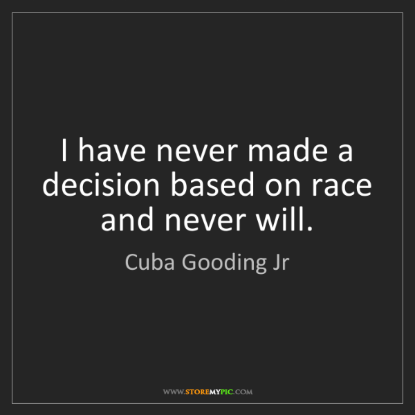 Cuba Gooding Jr: I have never made a decision based on race and never...