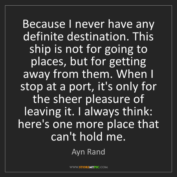 Ayn Rand: Because I never have any definite destination. This ship...