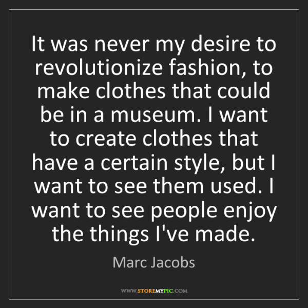 Marc Jacobs: It was never my desire to revolutionize fashion, to make...