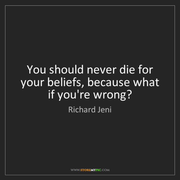 Richard Jeni: You should never die for your beliefs, because what if...