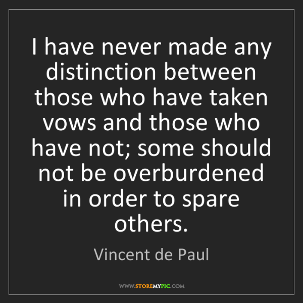 Vincent de Paul: I have never made any distinction between those who have...