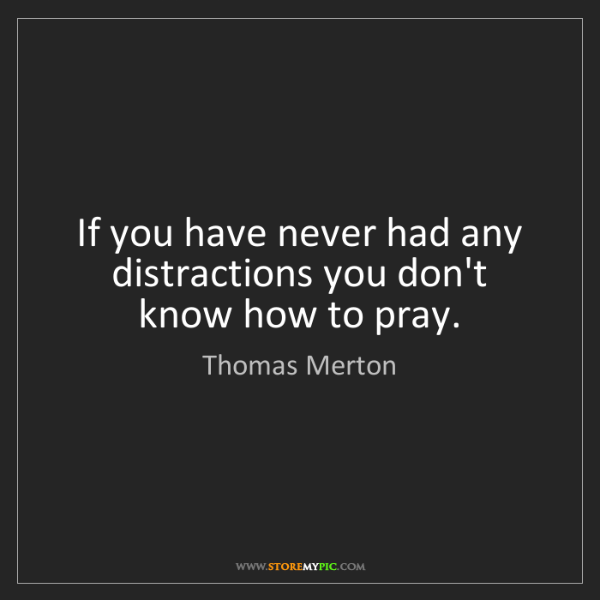 Thomas Merton: If you have never had any distractions you don't know...