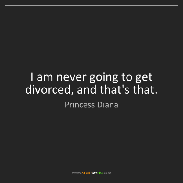 Princess Diana: I am never going to get divorced, and that's that.