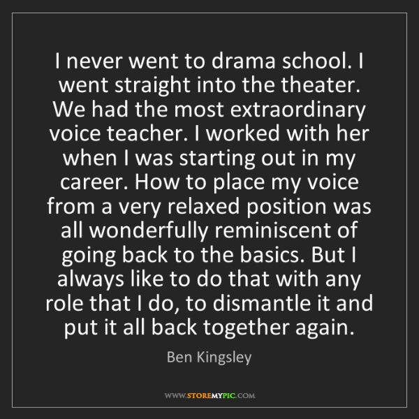 Ben Kingsley: I never went to drama school. I went straight into the...