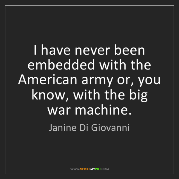 Janine Di Giovanni: I have never been embedded with the American army or,...