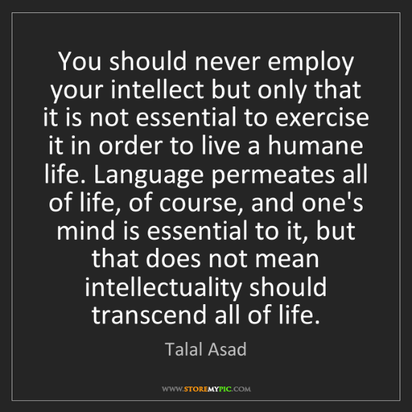 Talal Asad: You should never employ your intellect but only that...
