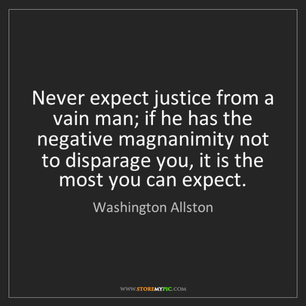 Washington Allston: Never expect justice from a vain man; if he has the negative...