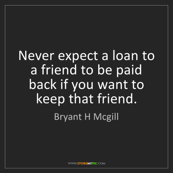 Bryant H Mcgill: Never expect a loan to a friend to be paid back if you...