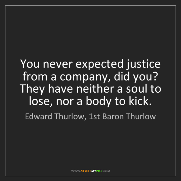 Edward Thurlow, 1st Baron Thurlow: You never expected justice from a company, did you? They...