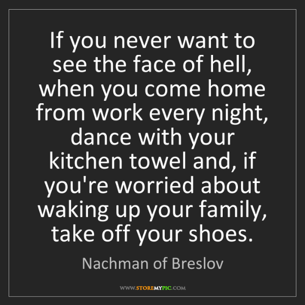 Nachman of Breslov: If you never want to see the face of hell, when you come...