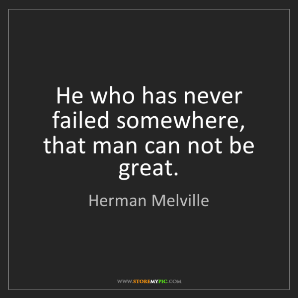 Herman Melville: He who has never failed somewhere, that man can not be...