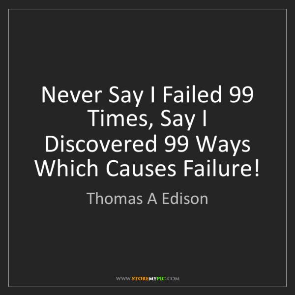 Thomas A Edison: Never Say I Failed 99 Times, Say I Discovered 99 Ways...