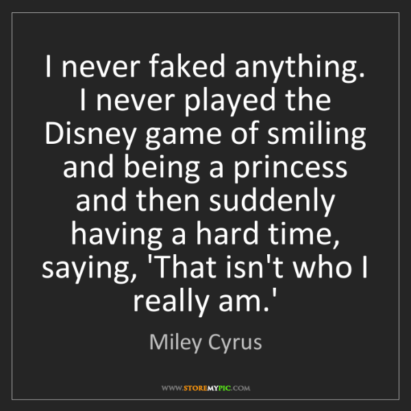 Miley Cyrus: I never faked anything. I never played the Disney game...