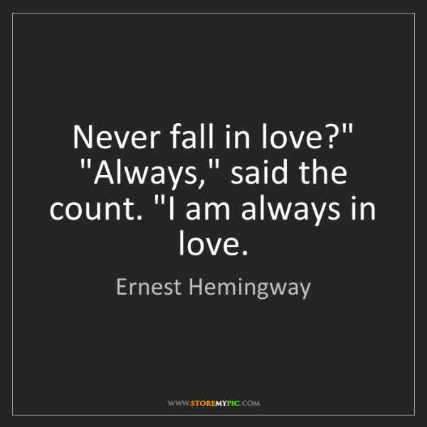 """Ernest Hemingway: Never fall in love?"""" """"Always,"""" said the count. """"I am..."""