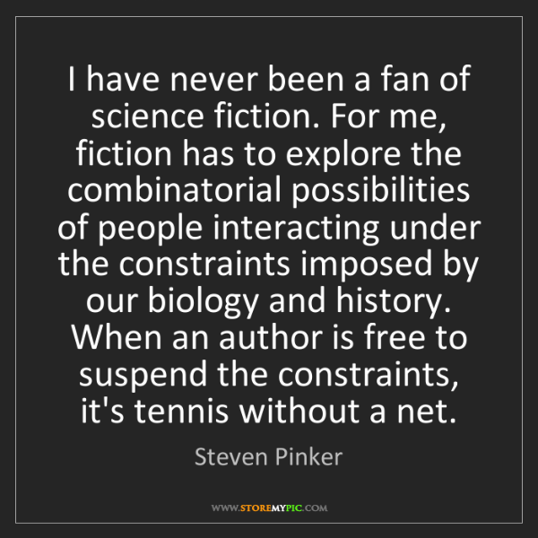 Steven Pinker: I have never been a fan of science fiction. For me, fiction...