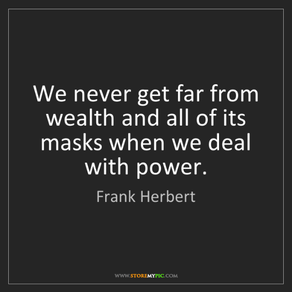 Frank Herbert: We never get far from wealth and all of its masks when...