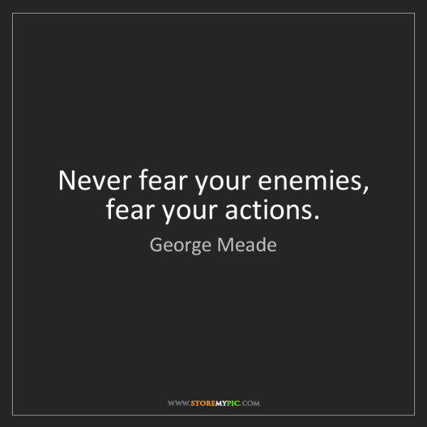 George Meade: Never fear your enemies, fear your actions.