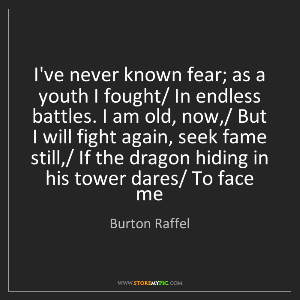 Burton Raffel: I've never known fear; as a youth I fought/ In endless...