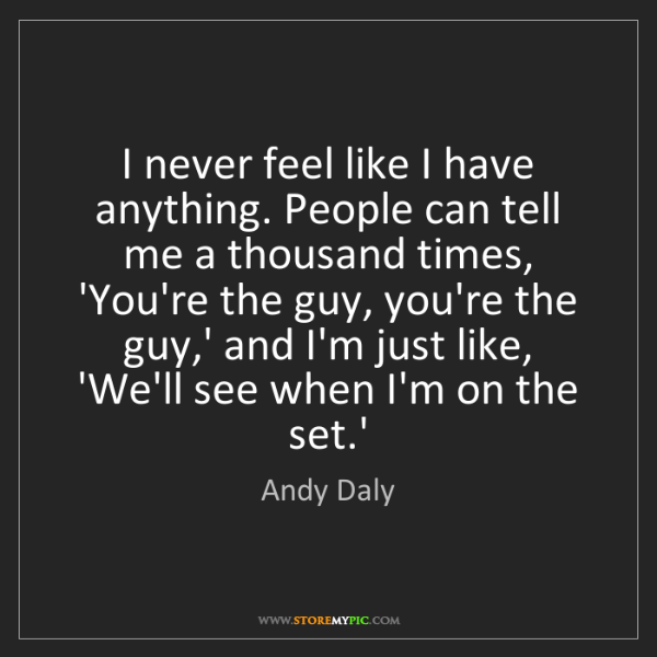 Andy Daly: I never feel like I have anything. People can tell me...