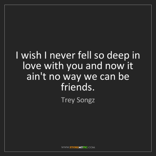 Trey Songz: I wish I never fell so deep in love with you and now...
