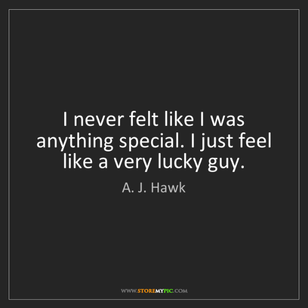 A. J. Hawk: I never felt like I was anything special. I just feel...