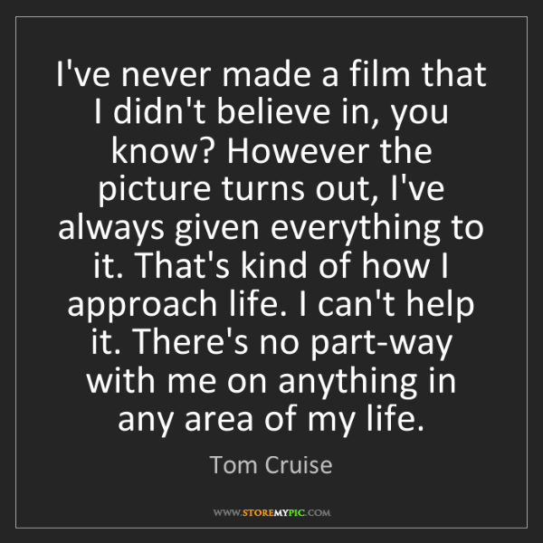 Tom Cruise: I've never made a film that I didn't believe in, you...