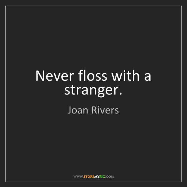 Joan Rivers: Never floss with a stranger.