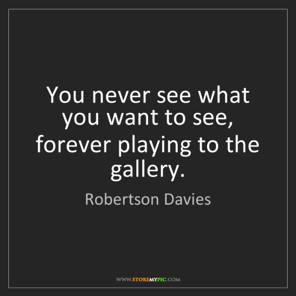 Robertson Davies: You never see what you want to see, forever playing to...