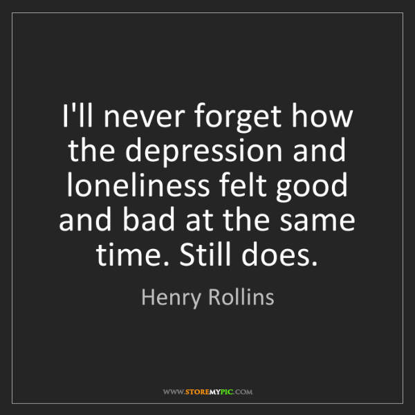 Henry Rollins: I'll never forget how the depression and loneliness felt...