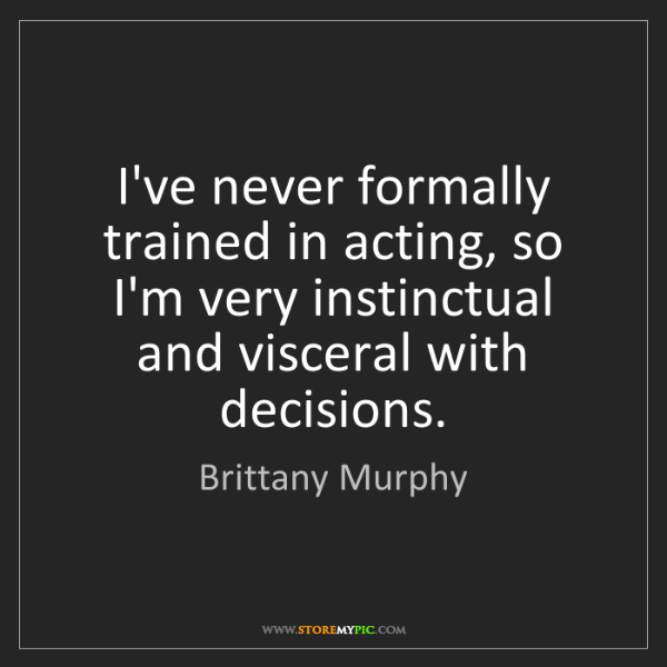 Brittany Murphy: I've never formally trained in acting, so I'm very instinctual...