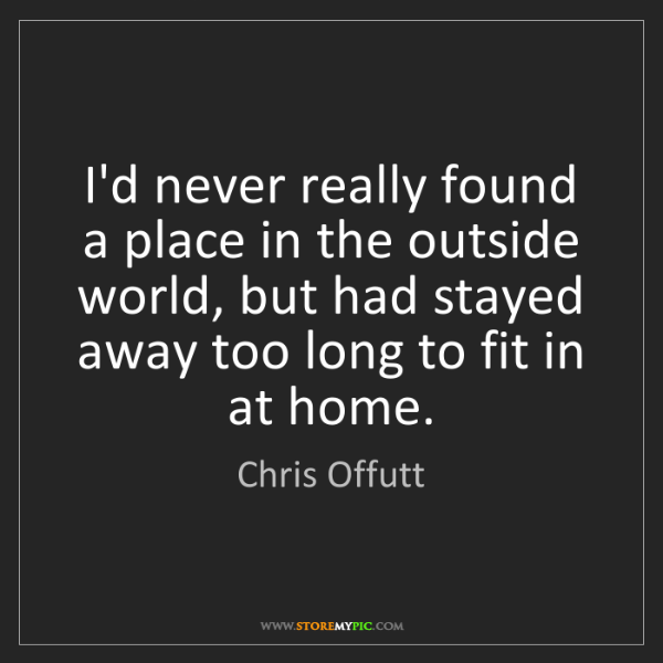 Chris Offutt: I'd never really found a place in the outside world,...