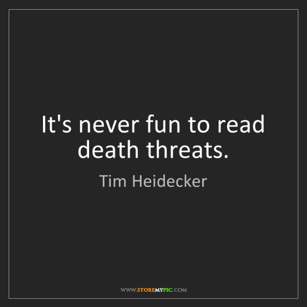 Tim Heidecker: It's never fun to read death threats.