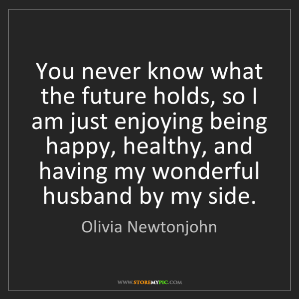 Olivia Newtonjohn: You never know what the future holds, so I am just enjoying...