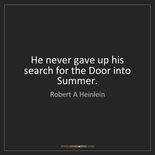 Robert A Heinlein: He never gave up his search for the Door into Summer.