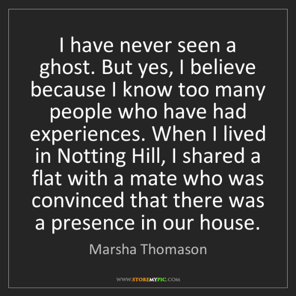 Marsha Thomason: I have never seen a ghost. But yes, I believe because...