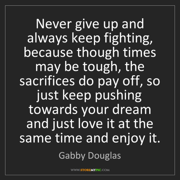 Gabby Douglas: Never give up and always keep fighting, because though...