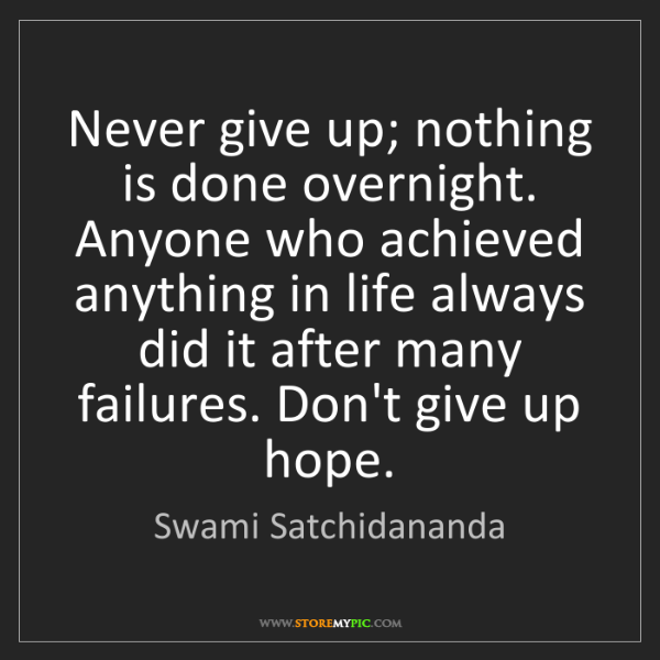 Swami Satchidananda: Never give up; nothing is done overnight. Anyone who...