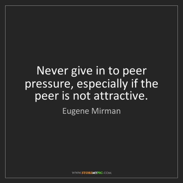 Eugene Mirman: Never give in to peer pressure, especially if the peer...