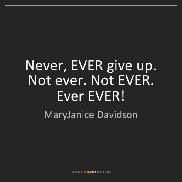 MaryJanice Davidson: Never, EVER give up. Not ever. Not EVER. Ever EVER!
