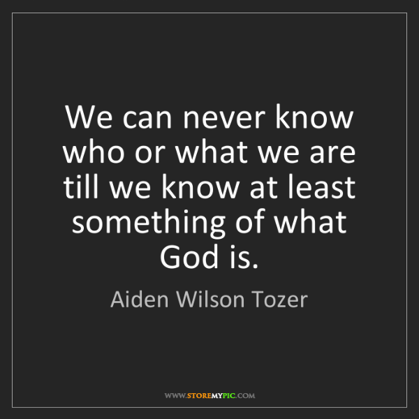 Aiden Wilson Tozer: We can never know who or what we are till we know at...