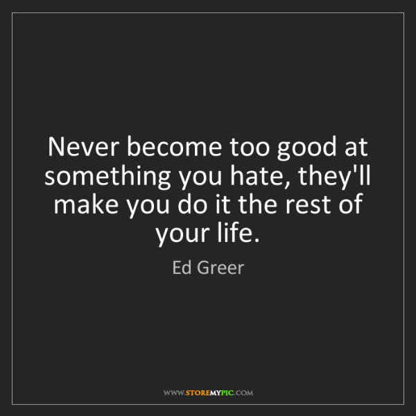 Ed Greer: Never become too good at something you hate, they'll...