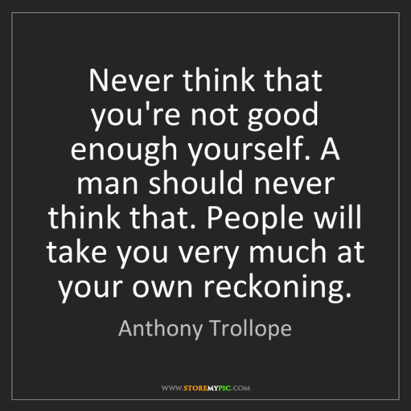 Anthony Trollope: Never think that you're not good enough yourself. A man...
