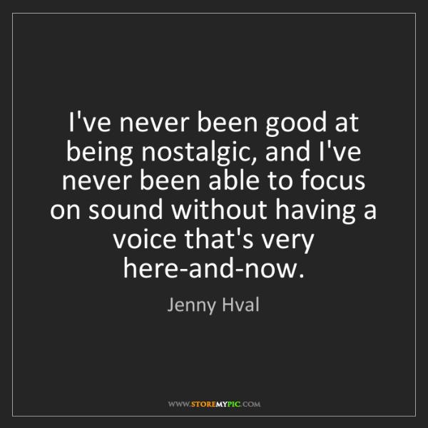 Jenny Hval: I've never been good at being nostalgic, and I've never...